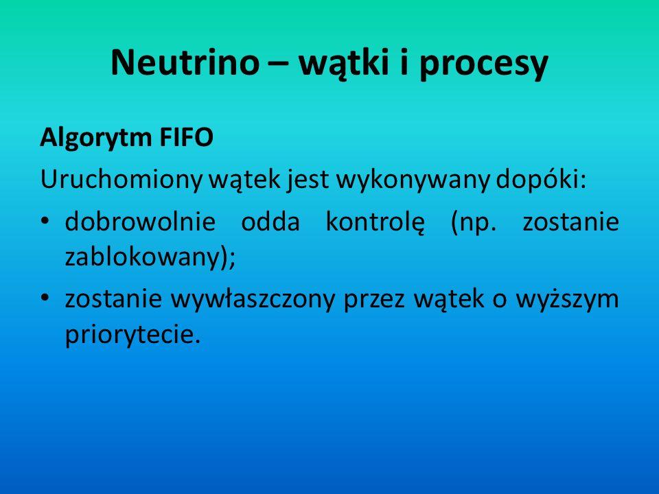 Neutrino – wątki i procesy Algorytm FIFO Uruchomiony wątek jest wykonywany dopóki: dobrowolnie odda kontrolę (np. zostanie zablokowany); zostanie wywł