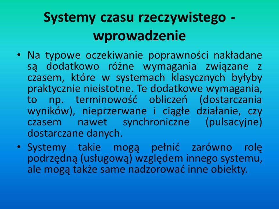 Systemy czasu rzeczywistego - wprowadzenie Czynnik czasowy ma charakter zarówno jakościowy (różna kolejność zdarzeń świata zewnętrznego ma wpływ na zachowanie i reakcję systemu), jak i ilościowy (reakcja systemu zależy od ilości upływającego i pozostałego czasu).