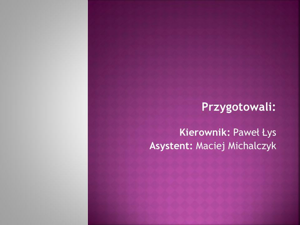 Przygotowali: Kierownik: Paweł Łys Asystent: Maciej Michalczyk