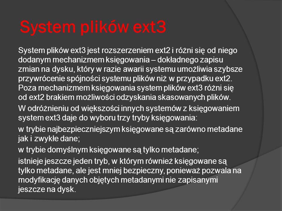 System plików ext3 System plików ext3 jest rozszerzeniem ext2 i różni się od niego dodanym mechanizmem księgowania – dokładnego zapisu zmian na dysku,