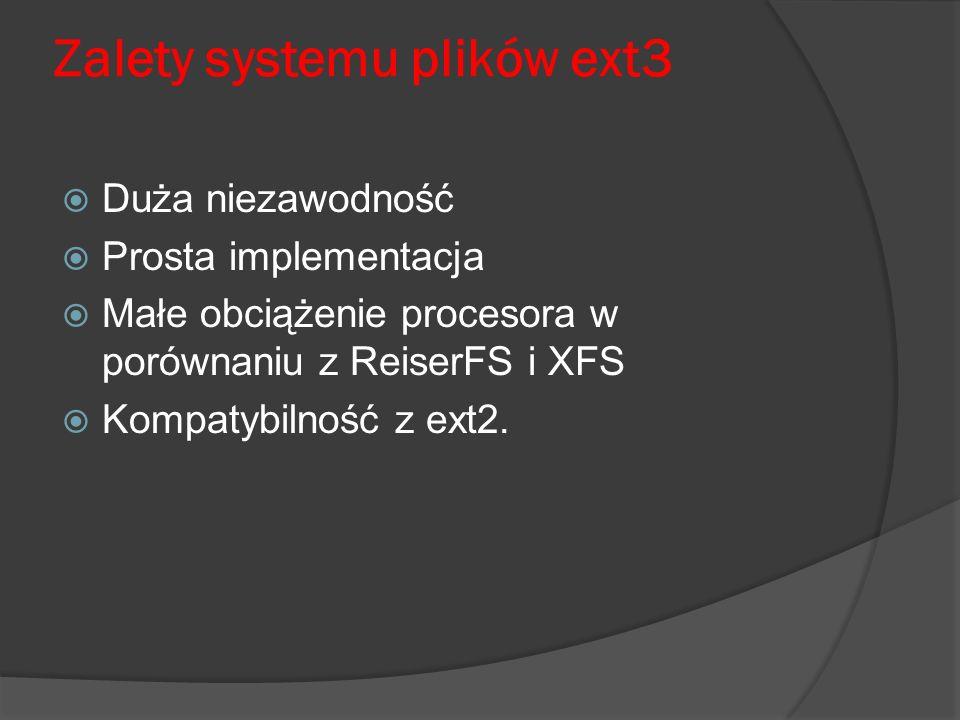 Zalety systemu plików ext3 Duża niezawodność Prosta implementacja Małe obciążenie procesora w porównaniu z ReiserFS i XFS Kompatybilność z ext2.