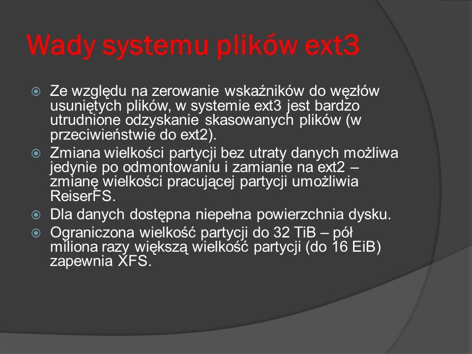 Wady systemu plików ext3 Ze względu na zerowanie wskaźników do węzłów usuniętych plików, w systemie ext3 jest bardzo utrudnione odzyskanie skasowanych