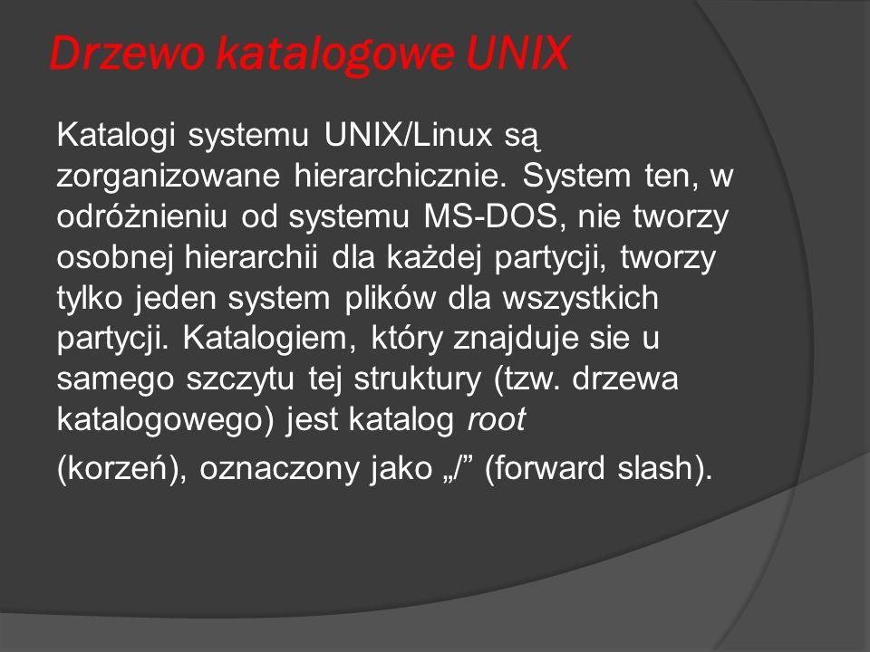 Drzewo katalogowe UNIX Katalogi systemu UNIX/Linux są zorganizowane hierarchicznie. System ten, w odróżnieniu od systemu MS-DOS, nie tworzy osobnej hi