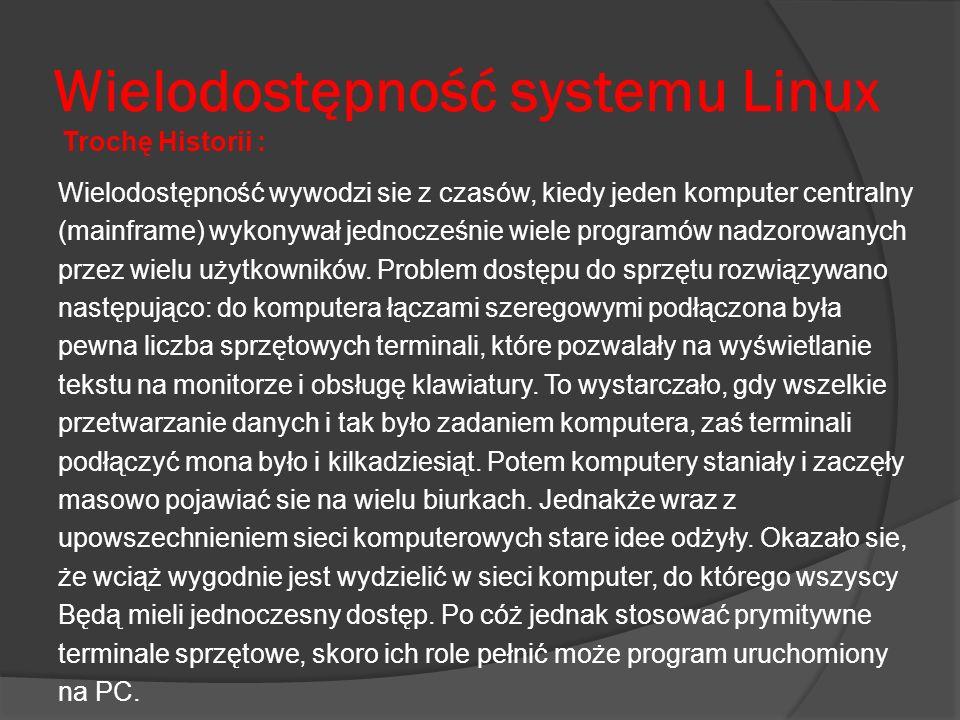 Wielodostępność systemu Linux Wielodostępność wywodzi sie z czasów, kiedy jeden komputer centralny (mainframe) wykonywał jednocześnie wiele programów