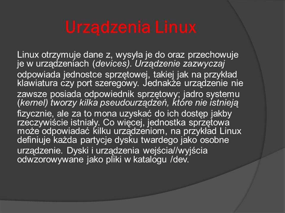 Urządzenia Linux Linux otrzymuje dane z, wysyła je do oraz przechowuje je w urządzeniach (devices). Urządzenie zazwyczaj odpowiada jednostce sprzętowe