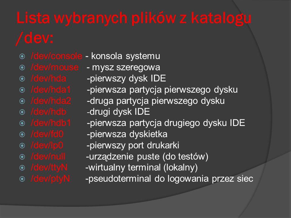 Lista wybranych plików z katalogu /dev: /dev/console - konsola systemu /dev/mouse - mysz szeregowa /dev/hda -pierwszy dysk IDE /dev/hda1 -pierwsza par