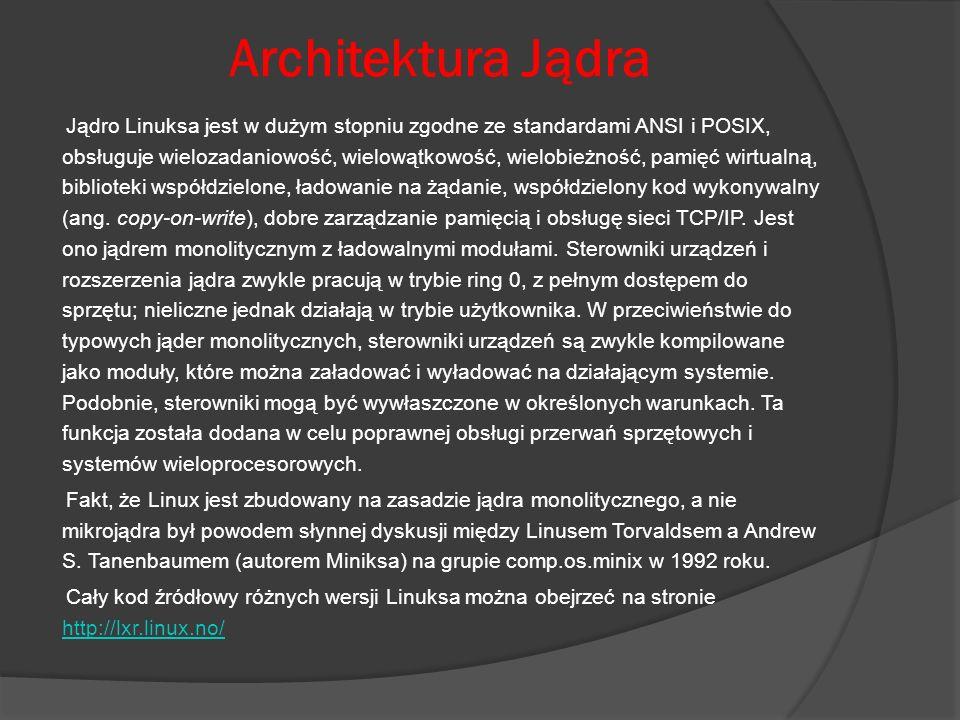 Architektura Jądra Jądro Linuksa jest w dużym stopniu zgodne ze standardami ANSI i POSIX, obsługuje wielozadaniowość, wielowątkowość, wielobieżność, p