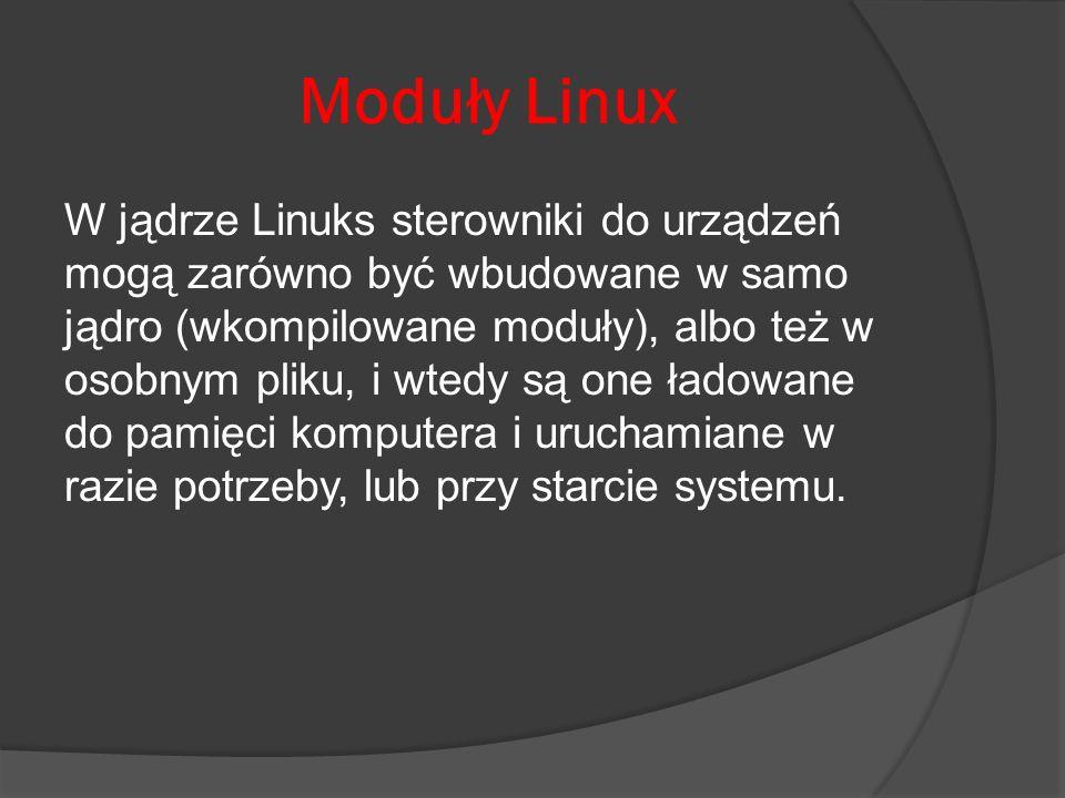 Moduły Linux W jądrze Linuks sterowniki do urządzeń mogą zarówno być wbudowane w samo jądro (wkompilowane moduły), albo też w osobnym pliku, i wtedy s