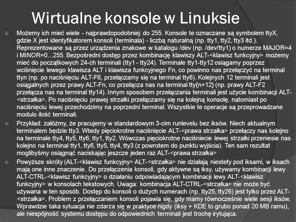 Wirtualne konsole w Linuksie Możemy ich mieć wiele - najprawdopodobniej do 255. Konsole te oznaczane są symbolem ttyX, gdzie X jest identyfikatorem ko