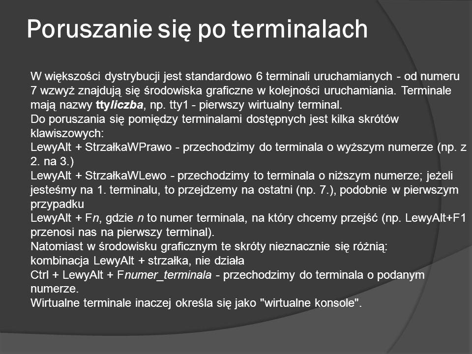 Poruszanie się po terminalach W większości dystrybucji jest standardowo 6 terminali uruchamianych - od numeru 7 wzwyż znajdują się środowiska graficzn