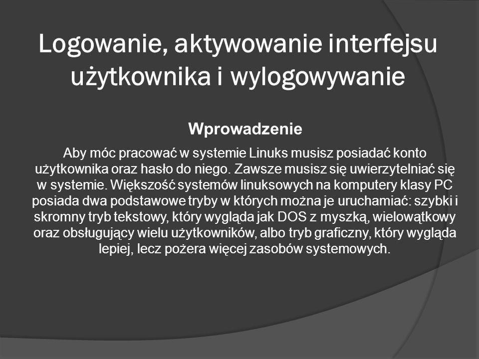 Logowanie, aktywowanie interfejsu użytkownika i wylogowywanie Wprowadzenie Aby móc pracować w systemie Linuks musisz posiadać konto użytkownika oraz h