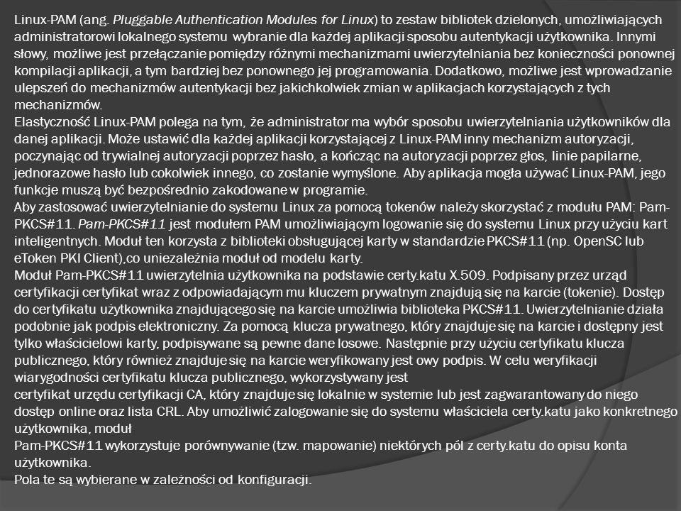 Linux-PAM (ang. Pluggable Authentication Modules for Linux) to zestaw bibliotek dzielonych, umożliwiających administratorowi lokalnego systemu wybrani