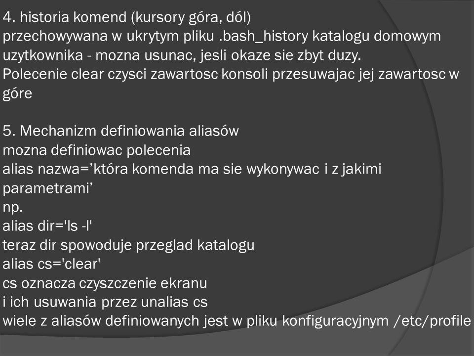 4. historia komend (kursory góra, dól) przechowywana w ukrytym pliku.bash_history katalogu domowym uzytkownika - mozna usunac, jesli okaze sie zbyt du
