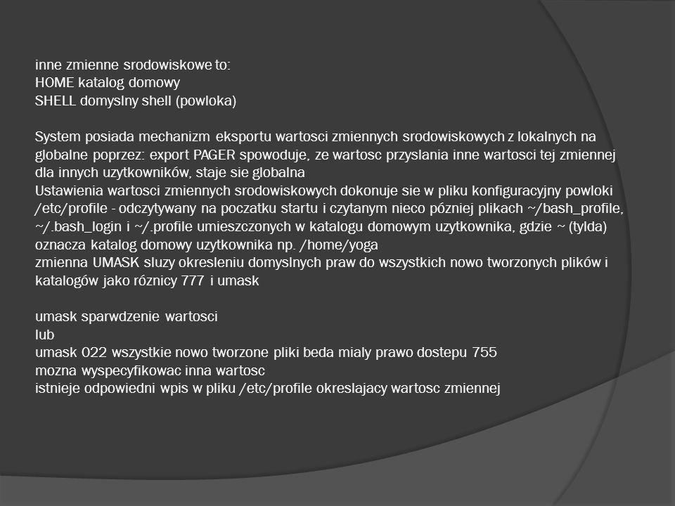 inne zmienne srodowiskowe to: HOME katalog domowy SHELL domyslny shell (powloka) System posiada mechanizm eksportu wartosci zmiennych srodowiskowych z