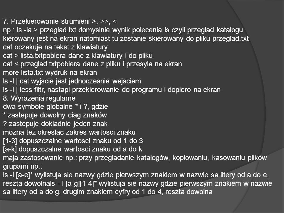 7. Przekierowanie strumieni >, >>, przeglad.txt domyslnie wynik polecenia ls czyli przeglad katalogu kierowany jest na ekran natomiast tu zostanie ski