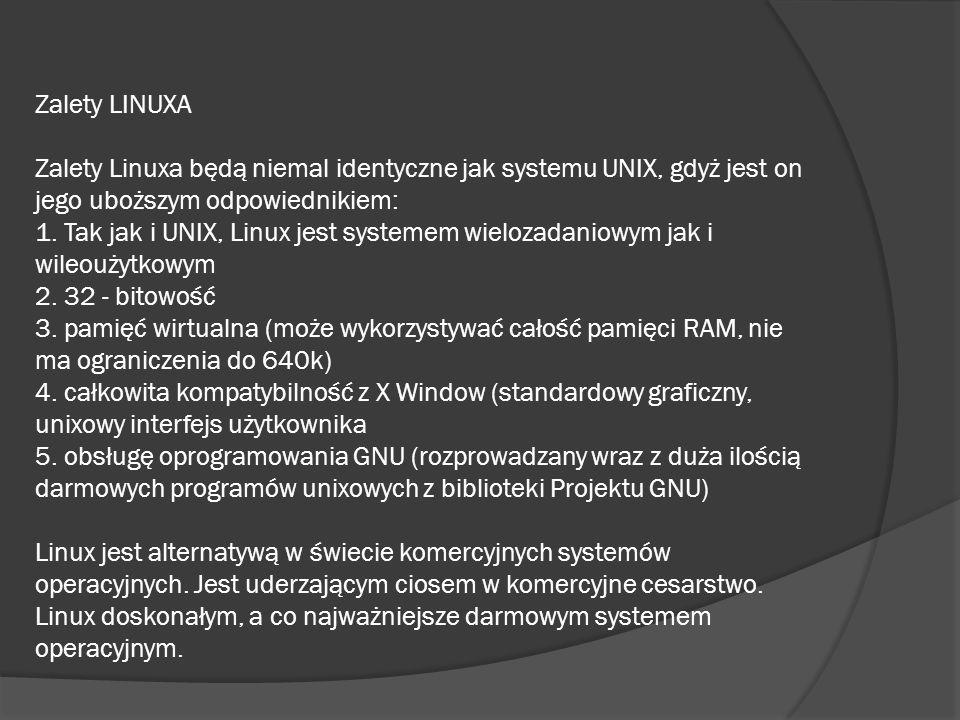 Zalety LINUXA Zalety Linuxa będą niemal identyczne jak systemu UNIX, gdyż jest on jego uboższym odpowiednikiem: 1. Tak jak i UNIX, Linux jest systemem