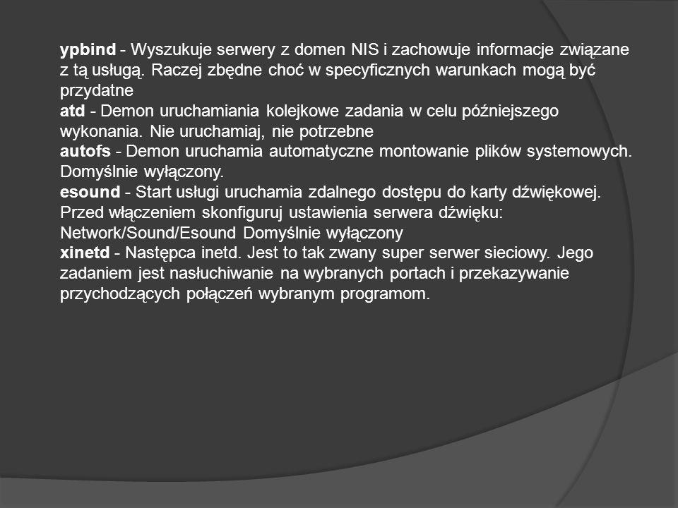 ypbind - Wyszukuje serwery z domen NIS i zachowuje informacje związane z tą usługą. Raczej zbędne choć w specyficznych warunkach mogą być przydatne at