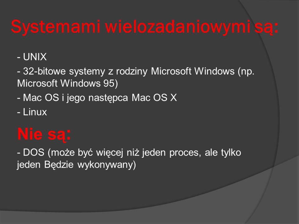 Systemami wielozadaniowymi są: - UNIX - 32-bitowe systemy z rodziny Microsoft Windows (np. Microsoft Windows 95) - Mac OS i jego następca Mac OS X - L