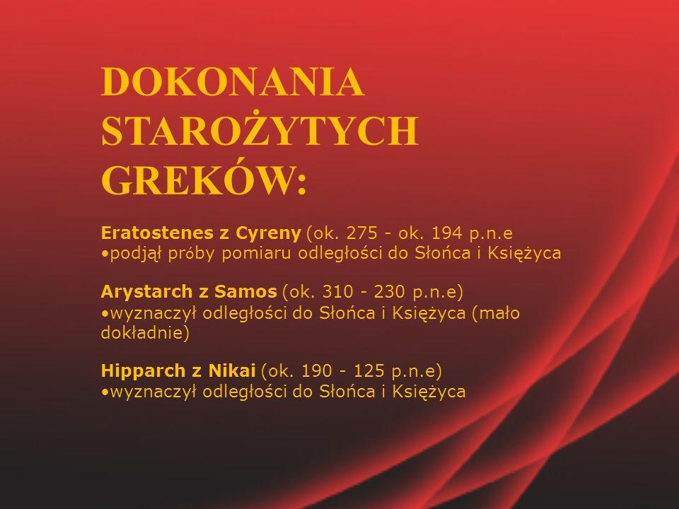 DOKONANIA STAROŻYTYCH GREKÓW: Eratostenes z Cyreny (ok. 275 - ok. 194 p.n.e podjął pr ó by pomiaru odległości do Słońca i Księżyca Arystarch z Samos (