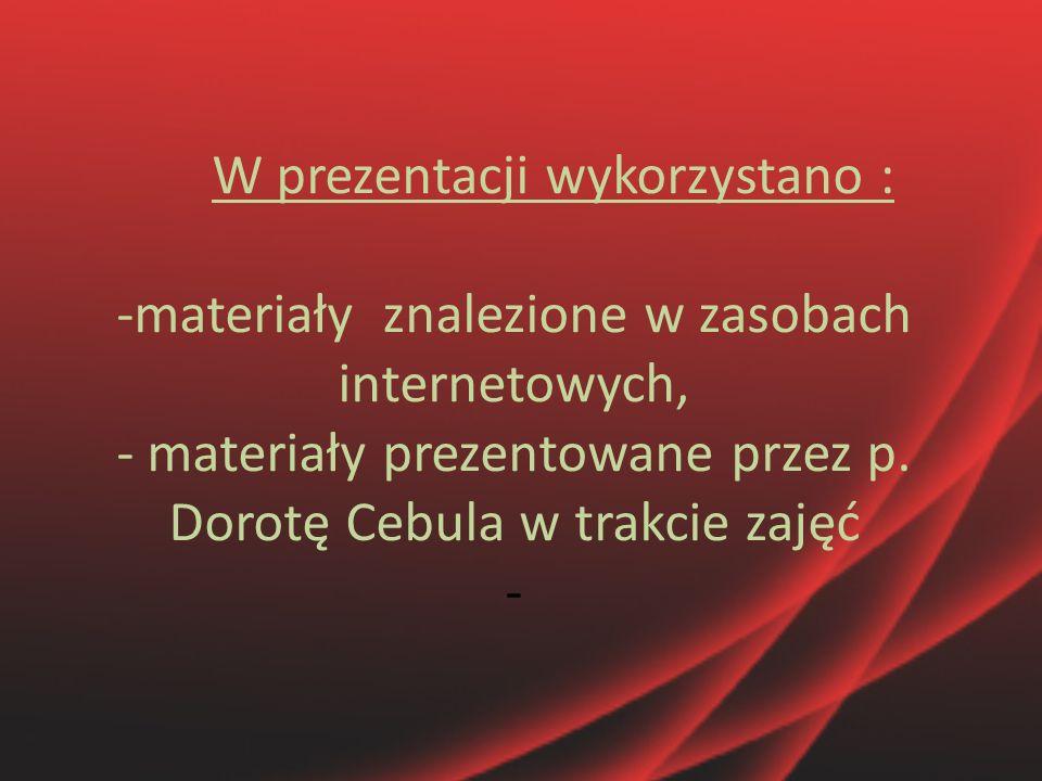 W prezentacji wykorzystano : -materiały znalezione w zasobach internetowych, - materiały prezentowane przez p. Dorotę Cebula w trakcie zajęć -