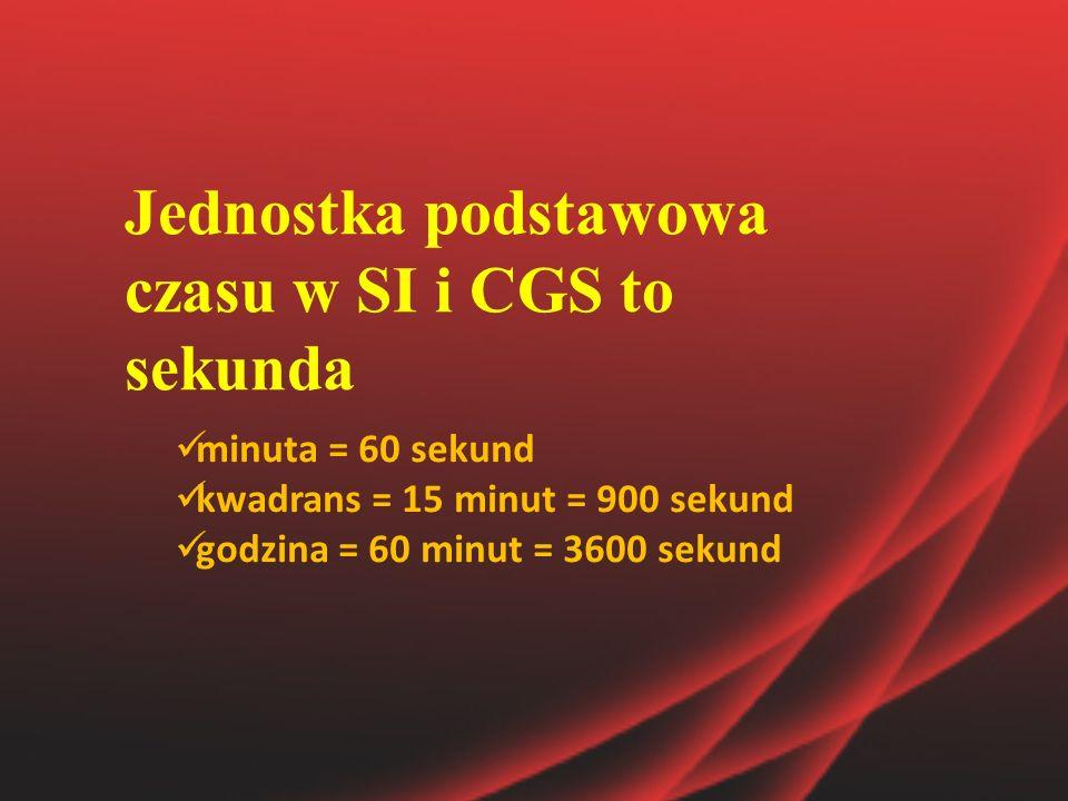 Jednostka podstawowa czasu w SI i CGS to sekunda minuta = 60 sekund kwadrans = 15 minut = 900 sekund godzina = 60 minut = 3600 sekund
