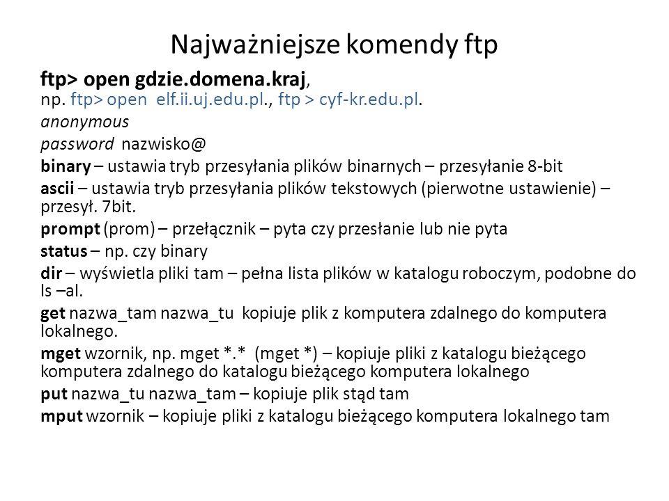 Najważniejsze komendy ftp ftp> open gdzie.domena.kraj, np. ftp> open elf.ii.uj.edu.pl., ftp > cyf-kr.edu.pl. anonymous password nazwisko@ binary – ust