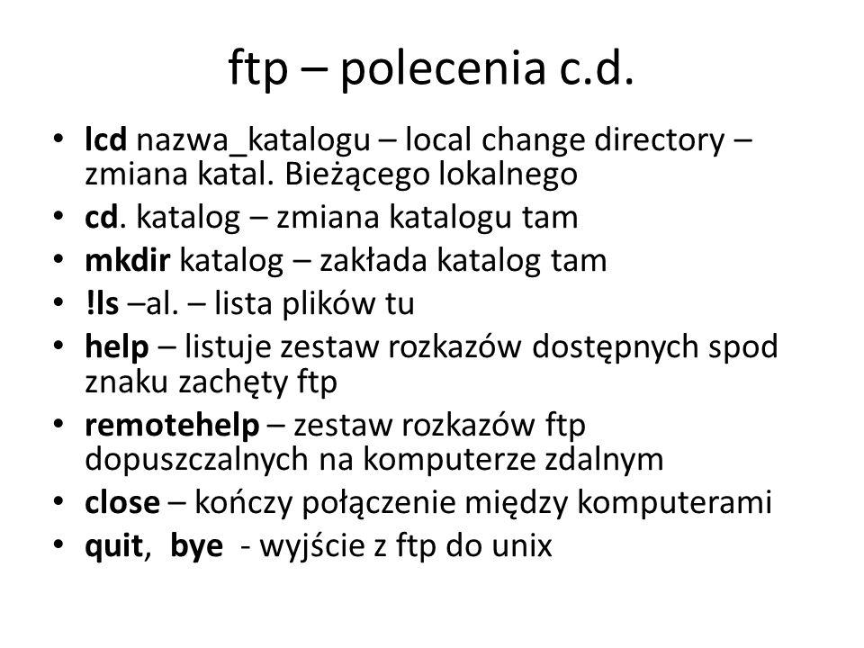 ftp – polecenia c.d. lcd nazwa_katalogu – local change directory – zmiana katal. Bieżącego lokalnego cd. katalog – zmiana katalogu tam mkdir katalog –