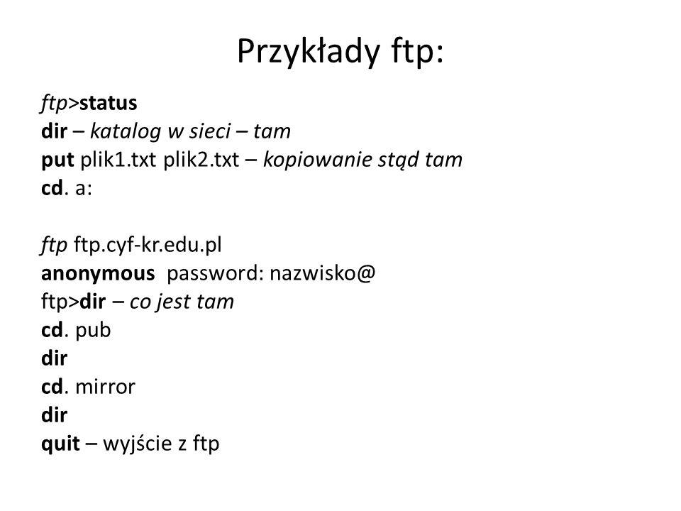 Przykłady ftp: ftp>status dir – katalog w sieci – tam put plik1.txt plik2.txt – kopiowanie stąd tam cd. a: ftp ftp.cyf-kr.edu.pl anonymous password: n