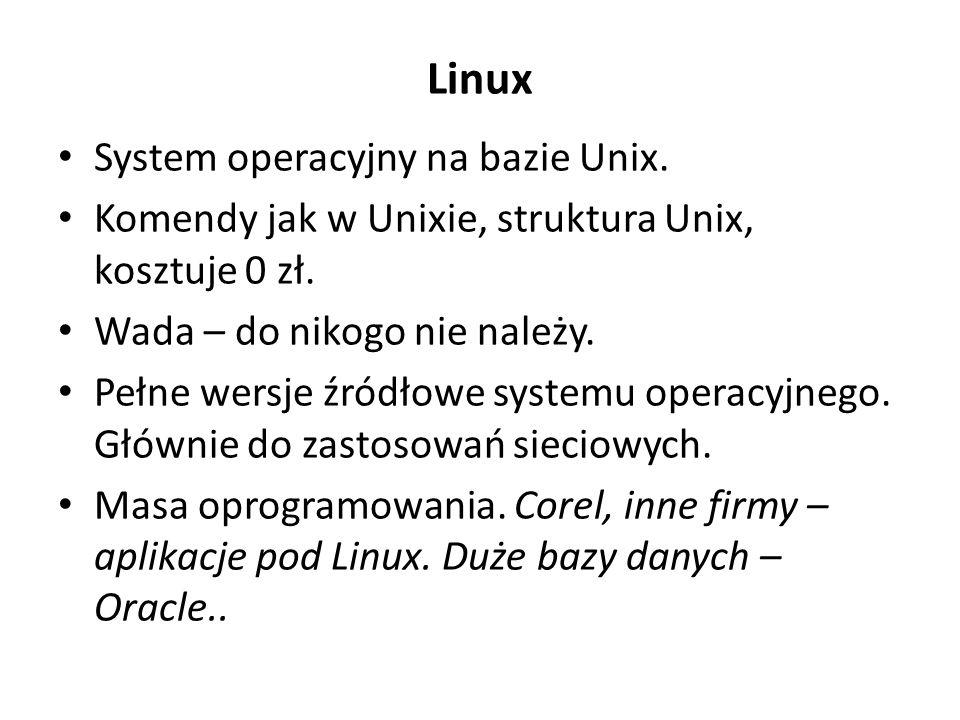 Linux System operacyjny na bazie Unix. Komendy jak w Unixie, struktura Unix, kosztuje 0 zł. Wada – do nikogo nie należy. Pełne wersje źródłowe systemu