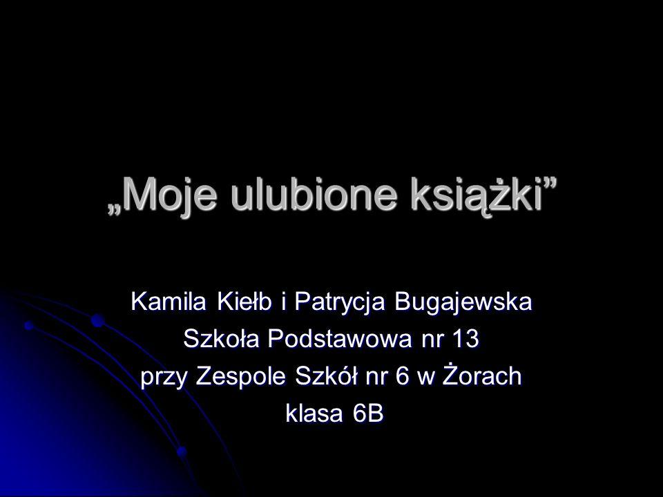 Moje ulubione książki Kamila Kiełb i Patrycja Bugajewska Szkoła Podstawowa nr 13 przy Zespole Szkół nr 6 w Żorach klasa 6B klasa 6B