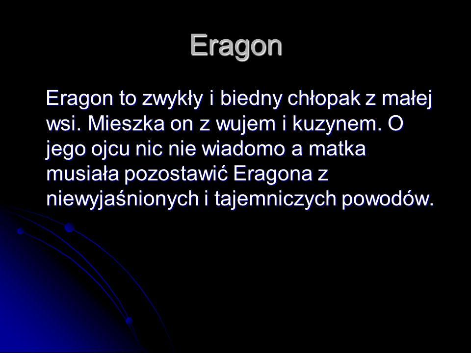 Eragon Eragon to zwykły i biedny chłopak z małej wsi. Mieszka on z wujem i kuzynem. O jego ojcu nic nie wiadomo a matka musiała pozostawić Eragona z n