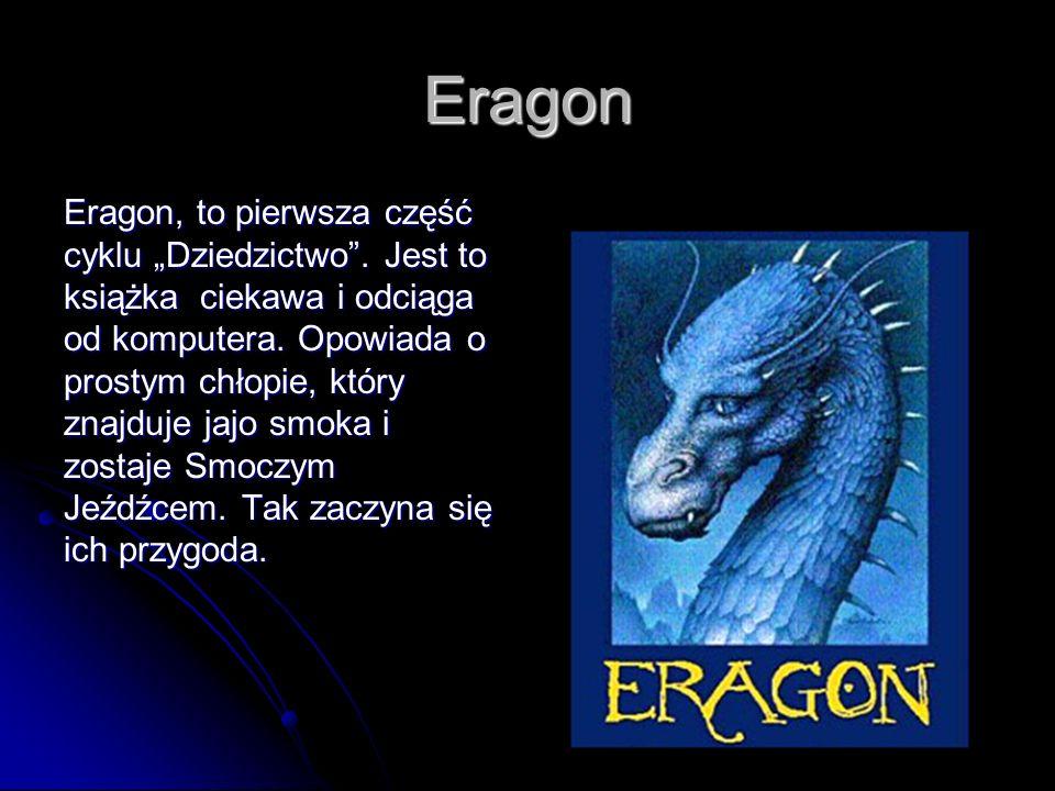 Eragon Eragon, to pierwsza część cyklu Dziedzictwo. Jest to książka ciekawa i odciąga od komputera. Opowiada o prostym chłopie, który znajduje jajo sm