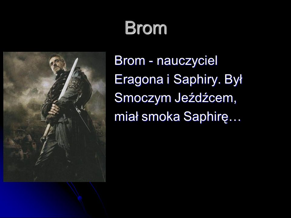 Brom Brom - nauczyciel Brom - nauczyciel Eragona i Saphiry. Był Eragona i Saphiry. Był Smoczym Jeźdźcem, Smoczym Jeźdźcem, miał smoka Saphirę… miał sm