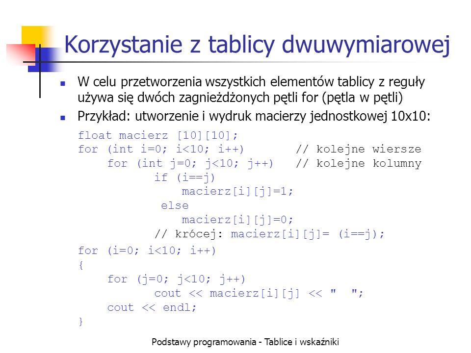 Podstawy programowania - Tablice i wskaźniki Korzystanie z tablicy dwuwymiarowej W celu przetworzenia wszystkich elementów tablicy z reguły używa się dwóch zagnieżdżonych pętli for (pętla w pętli) Przykład: utworzenie i wydruk macierzy jednostkowej 10x10: float macierz [10][10]; for (int i=0; i<10; i++) // kolejne wiersze for (int j=0; j<10; j++) // kolejne kolumny if (i==j) macierz[i][j]=1; else macierz[i][j]=0; // krócej: macierz[i][j]= (i==j); for (i=0; i<10; i++) { for (j=0; j<10; j++) cout << macierz[i][j] << ; cout << endl; }