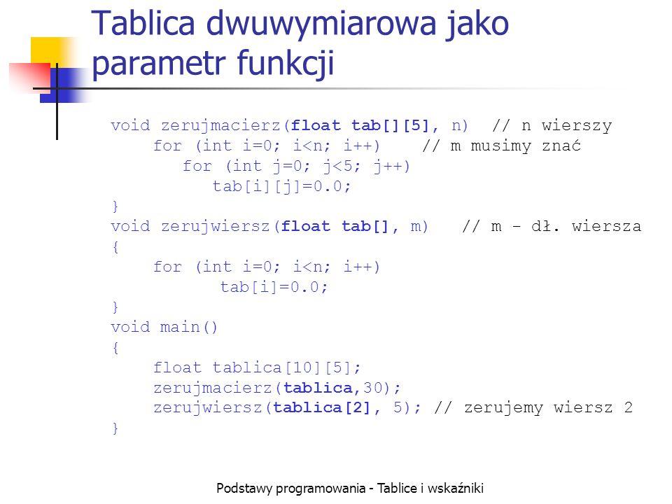 Podstawy programowania - Tablice i wskaźniki Tablica dwuwymiarowa jako parametr funkcji void zerujmacierz(float tab[][5], n) // n wierszy for (int i=0; i<n; i++)// m musimy znać for (int j=0; j<5; j++) tab[i][j]=0.0; } void zerujwiersz(float tab[], m) // m - dł.