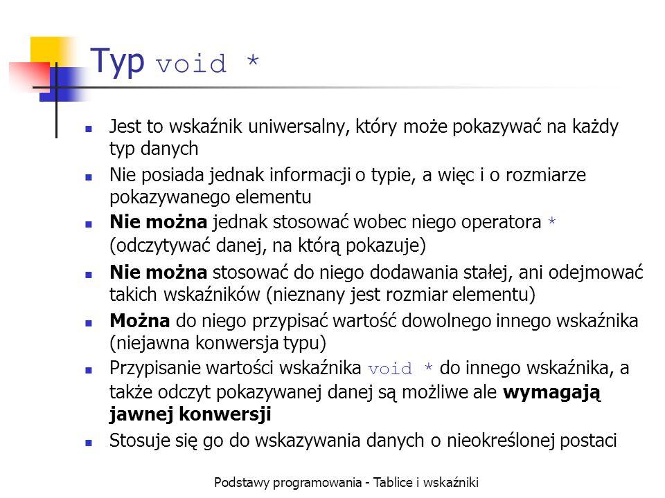 Podstawy programowania - Tablice i wskaźniki Typ void * Jest to wskaźnik uniwersalny, który może pokazywać na każdy typ danych Nie posiada jednak info