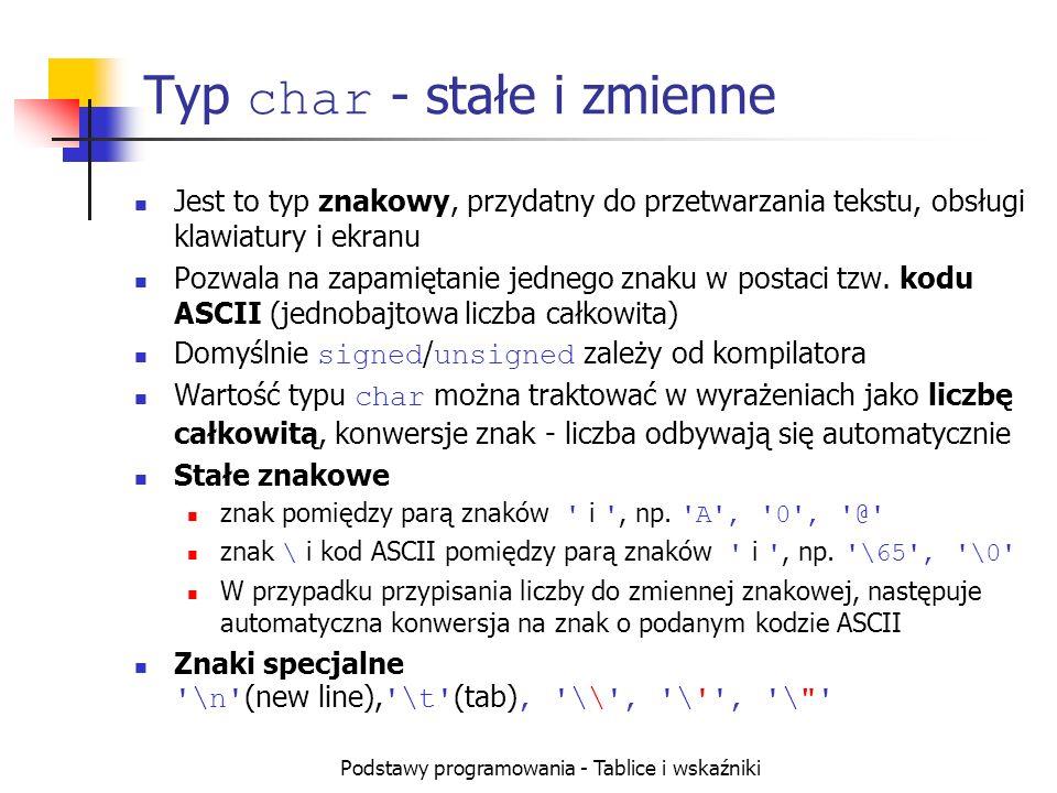 Podstawy programowania - Tablice i wskaźniki Typ char - stałe i zmienne Jest to typ znakowy, przydatny do przetwarzania tekstu, obsługi klawiatury i ekranu Pozwala na zapamiętanie jednego znaku w postaci tzw.