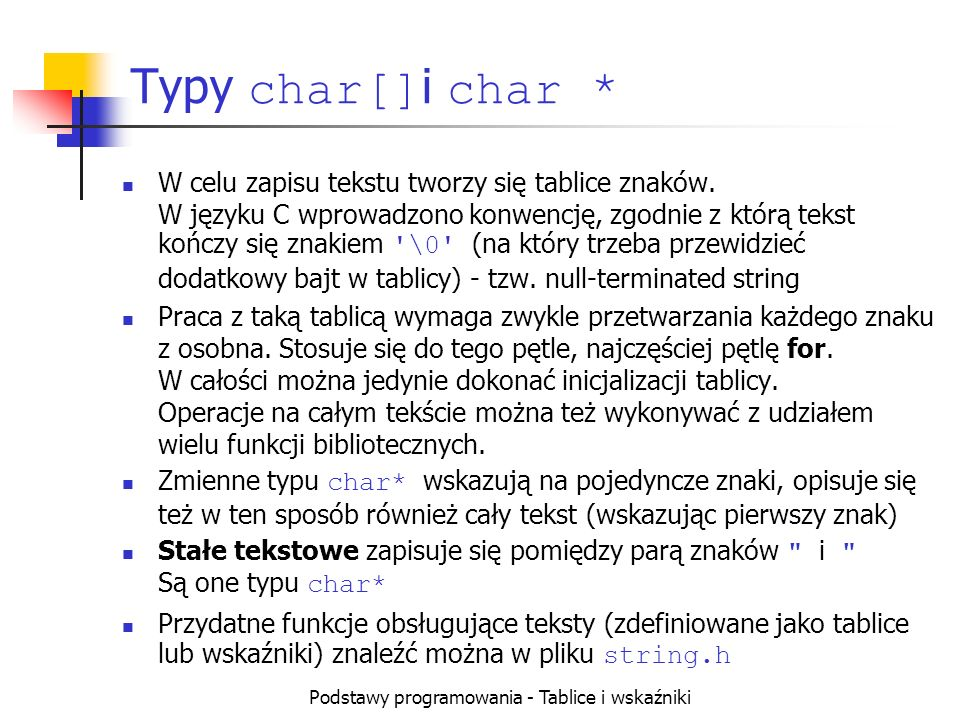 Podstawy programowania - Tablice i wskaźniki Typy char[] i char * W celu zapisu tekstu tworzy się tablice znaków. W języku C wprowadzono konwencję, zg