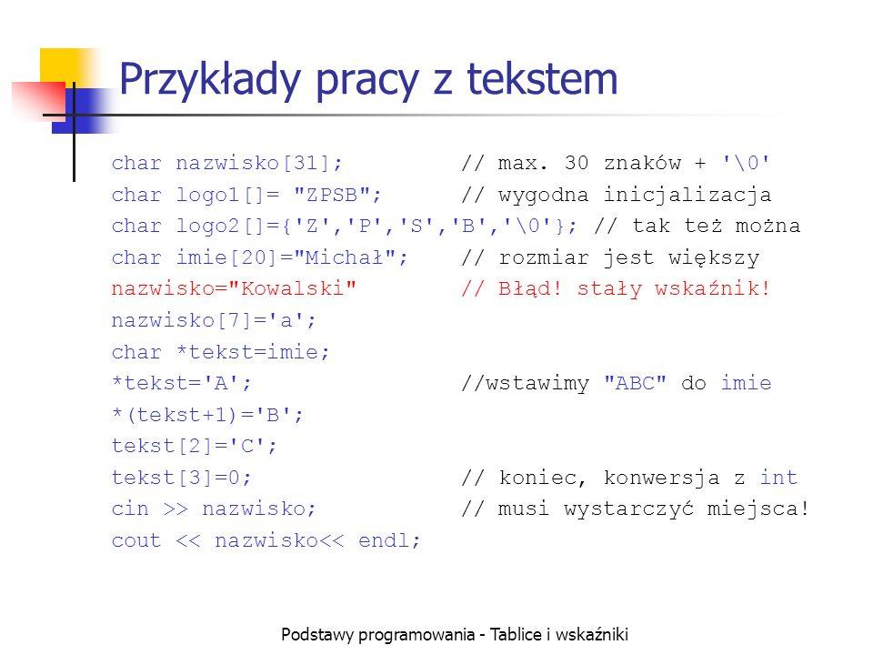 Podstawy programowania - Tablice i wskaźniki Przykłady pracy z tekstem char nazwisko[31];// max. 30 znaków + '\0' char logo1[]=
