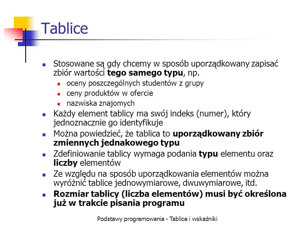 Podstawy programowania - Tablice i wskaźniki Tablice Stosowane są gdy chcemy w sposób uporządkowany zapisać zbiór wartości tego samego typu, np. oceny