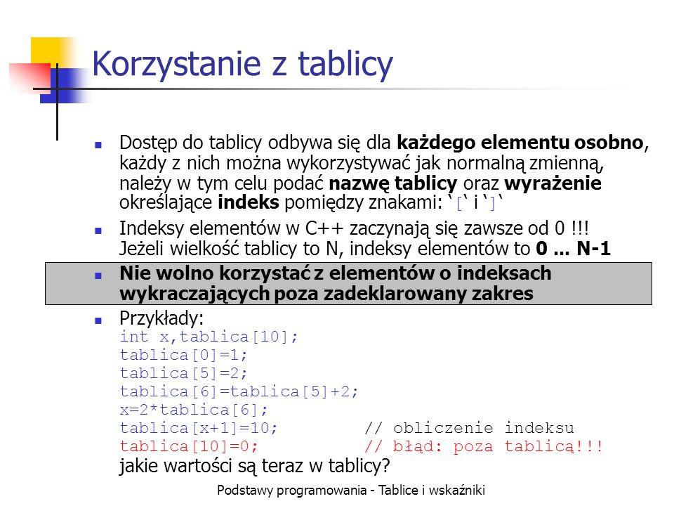Podstawy programowania - Tablice i wskaźniki Korzystanie z tablicy Dostęp do tablicy odbywa się dla każdego elementu osobno, każdy z nich można wykorzystywać jak normalną zmienną, należy w tym celu podać nazwę tablicy oraz wyrażenie określające indeks pomiędzy znakami: [ i ] Indeksy elementów w C++ zaczynają się zawsze od 0 !!.