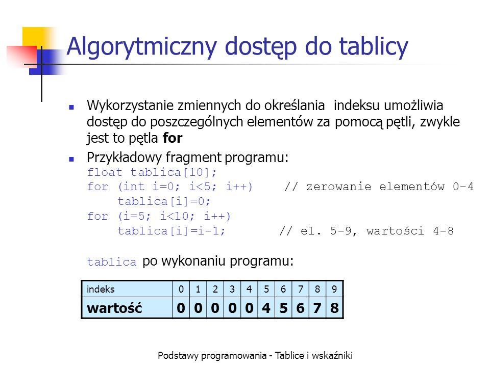 Podstawy programowania - Tablice i wskaźniki Algorytmiczny dostęp do tablicy Wykorzystanie zmiennych do określania indeksu umożliwia dostęp do poszczególnych elementów za pomocą pętli, zwykle jest to pętla for Przykładowy fragment programu: float tablica[10]; for (int i=0; i<5; i++) // zerowanie elementów 0-4 tablica[i]=0; for (i=5; i<10; i++) tablica[i]=i-1; // el.