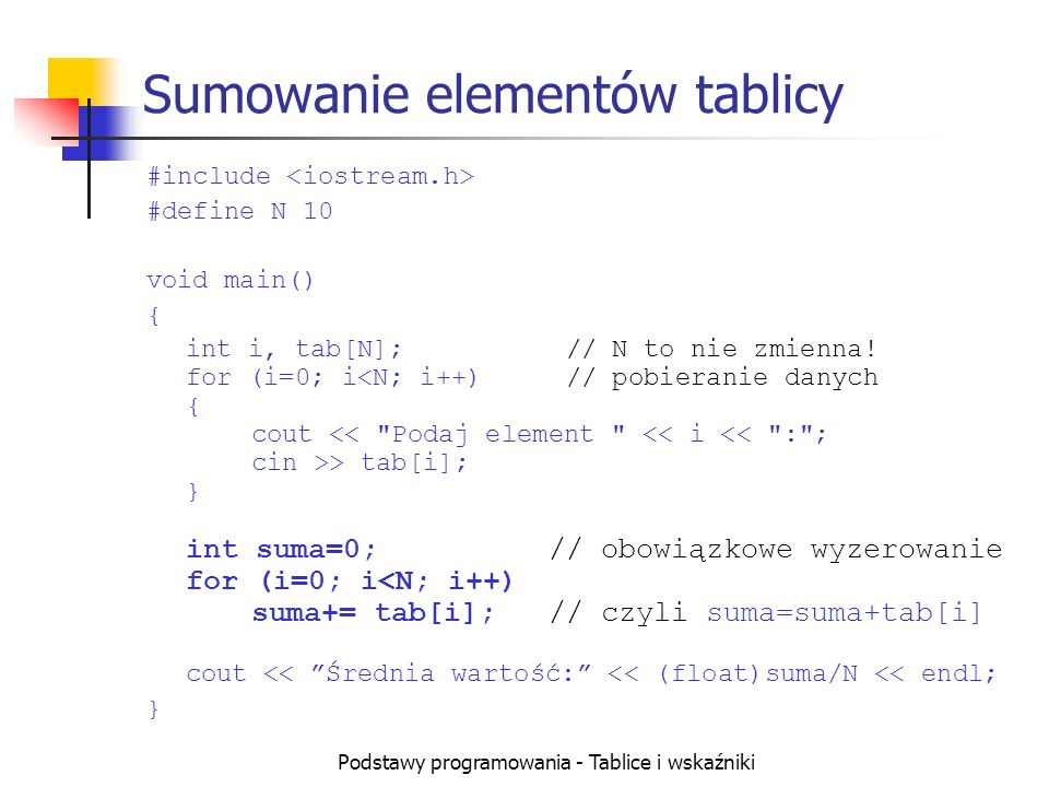 Podstawy programowania - Tablice i wskaźniki Sumowanie elementów tablicy #include #define N 10 void main() { int i, tab[N];// N to nie zmienna! for (i