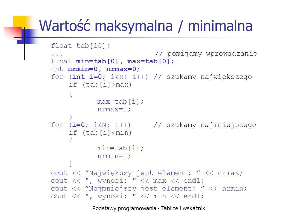 Podstawy programowania - Tablice i wskaźniki Wartość maksymalna / minimalna float tab[10];...// pomijamy wprowadzanie float min=tab[0], max=tab[0]; int nrmin=0, nrmax=0; for (int i=0; i max) { max=tab[i]; nrmax=i; } for (i=0; i<N; i++) // szukamy najmniejszego if (tab[i]<min) { min=tab[i]; nrmin=i; } cout << Największy jest element: << nrmax; cout << , wynosi: << max << endl; cout << Najmniejszy jest element: << nrmin; cout << , wynosi: << min << endl;