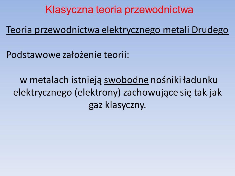 Teoria przewodnictwa elektrycznego metali Drudego Podstawowe założenie teorii: w metalach istnieją swobodne nośniki ładunku elektrycznego (elektrony)