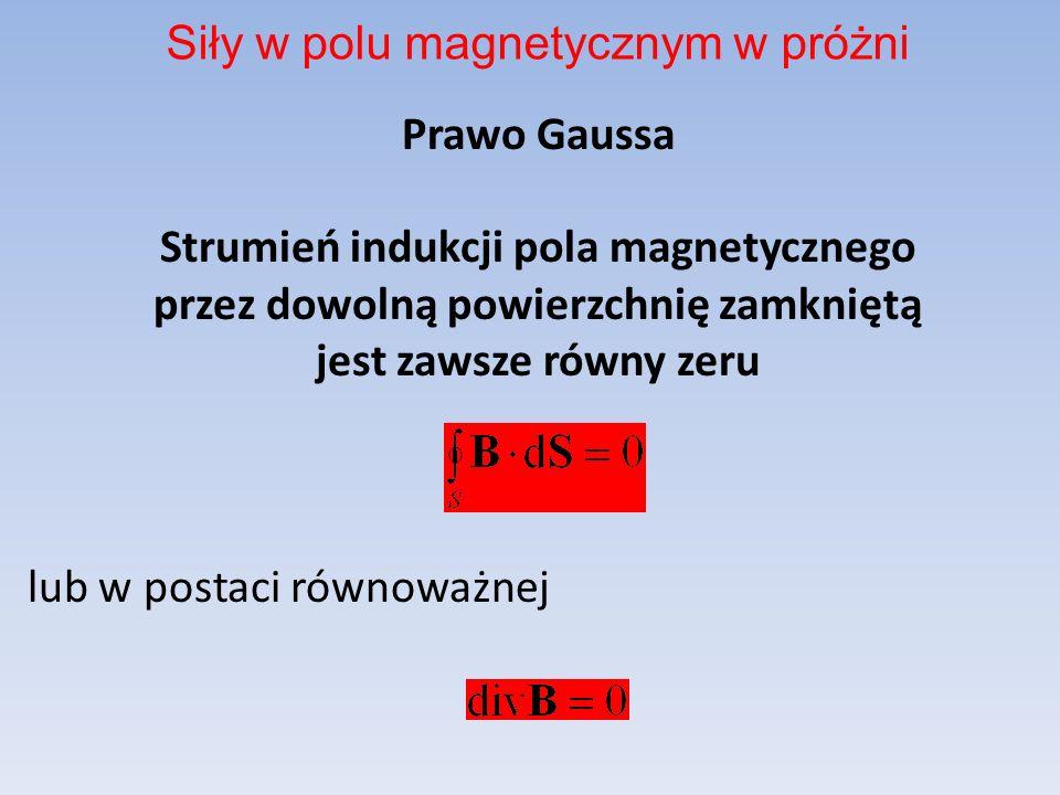 Prawo Gaussa Strumień indukcji pola magnetycznego przez dowolną powierzchnię zamkniętą jest zawsze równy zeru lub w postaci równoważnej Siły w polu ma