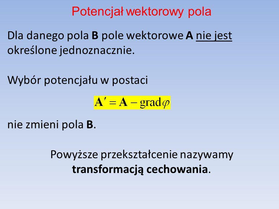 Dla danego pola B pole wektorowe A nie jest określone jednoznacznie. Wybór potencjału w postaci nie zmieni pola B. Powyższe przekształcenie nazywamy t