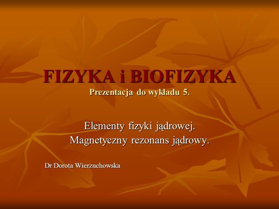 FIZYKA i BIOFIZYKA Prezentacja do wykładu 5. Elementy fizyki jądrowej. Magnetyczny rezonans jądrowy. Dr Dorota Wierzuchowska