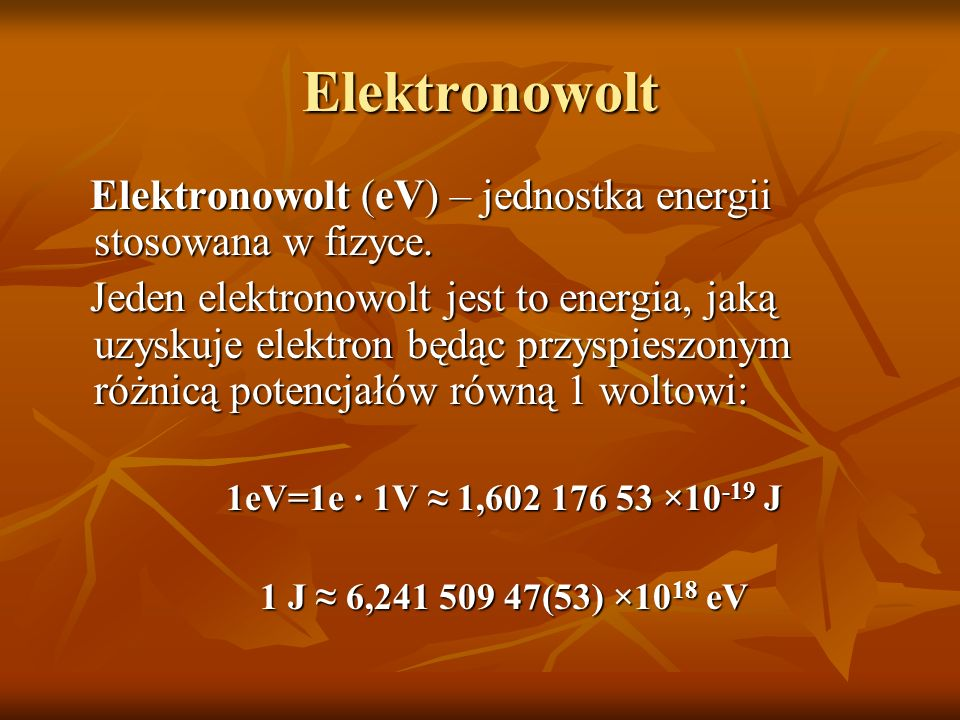 Elektronowolt Elektronowolt (eV) – jednostka energii stosowana w fizyce. Elektronowolt (eV) – jednostka energii stosowana w fizyce. Jeden elektronowol