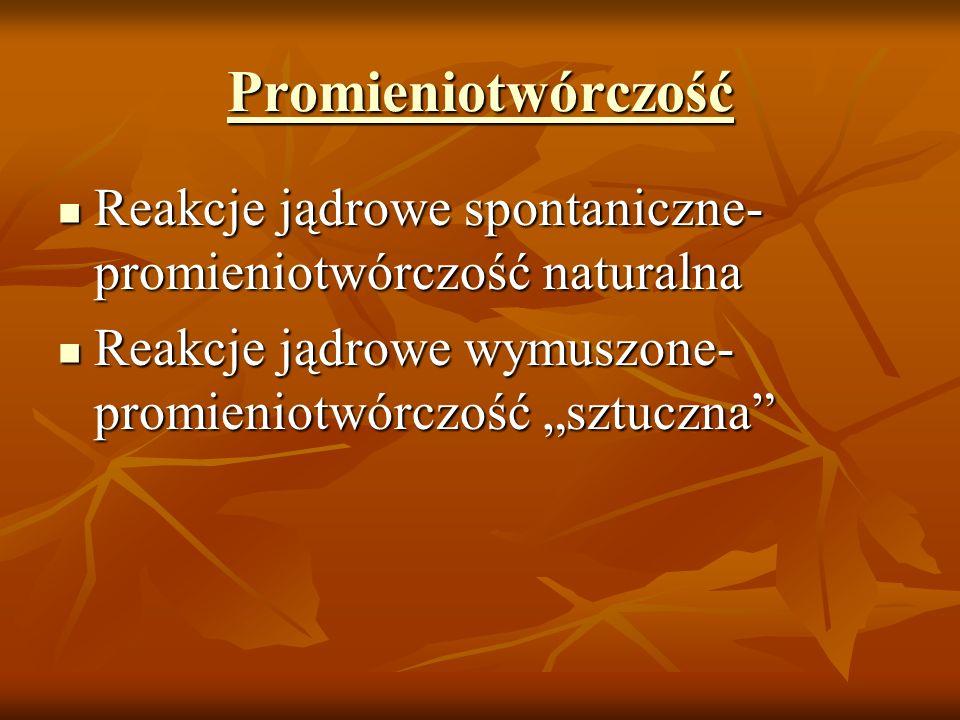 Promieniotwórczość Reakcje jądrowe spontaniczne- promieniotwórczość naturalna Reakcje jądrowe spontaniczne- promieniotwórczość naturalna Reakcje jądro